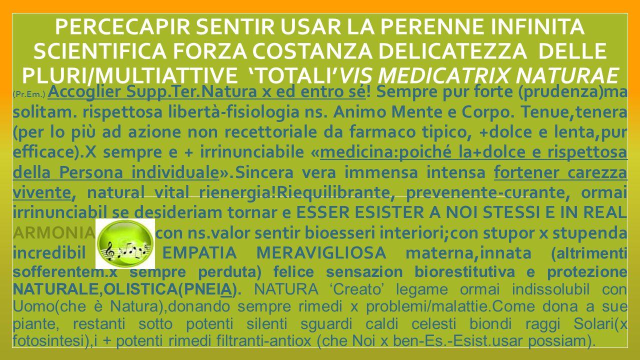 PERCECAPIR SENTIR USAR LA PERENNE INFINITA SCIENTIFICA FORZA COSTANZA DELICATEZZA DELLE PLURI/MULTIATTIVE TANTETOTALIVIS MEDICATRIX NATURAE e complessi nutriattivi piante alimentari Sentir,viver quotidianam.i PATTI,ACCORDI DINFINITO ARMONICO, tra NATURA COSMO ED UOMO: bisogna scientificam.
