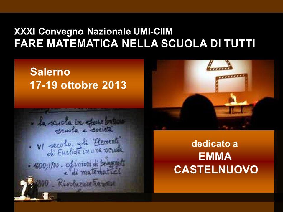 XXXI Convegno Nazionale UMI-CIIM FARE MATEMATICA NELLA SCUOLA DI TUTTI Salerno 17-19 ottobre 2013 dedicato a EMMA CASTELNUOVO