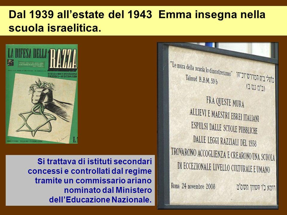 Dal 1939 allestate del 1943 Emma insegna nella scuola israelitica. Si trattava di istituti secondari concessi e controllati dal regime tramite un comm
