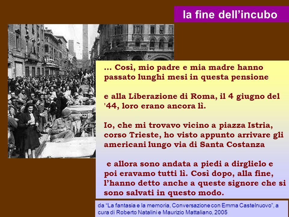 la fine dellincubo... Così, mio padre e mia madre hanno passato lunghi mesi in questa pensione e alla Liberazione di Roma, il 4 giugno del '44, loro e