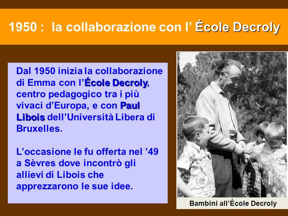 École Decroly Paul Libois Dal 1950 inizia la collaborazione di Emma con lÉcole Decroly, centro pedagogico tra i più vivaci dEuropa, e con Paul Libois