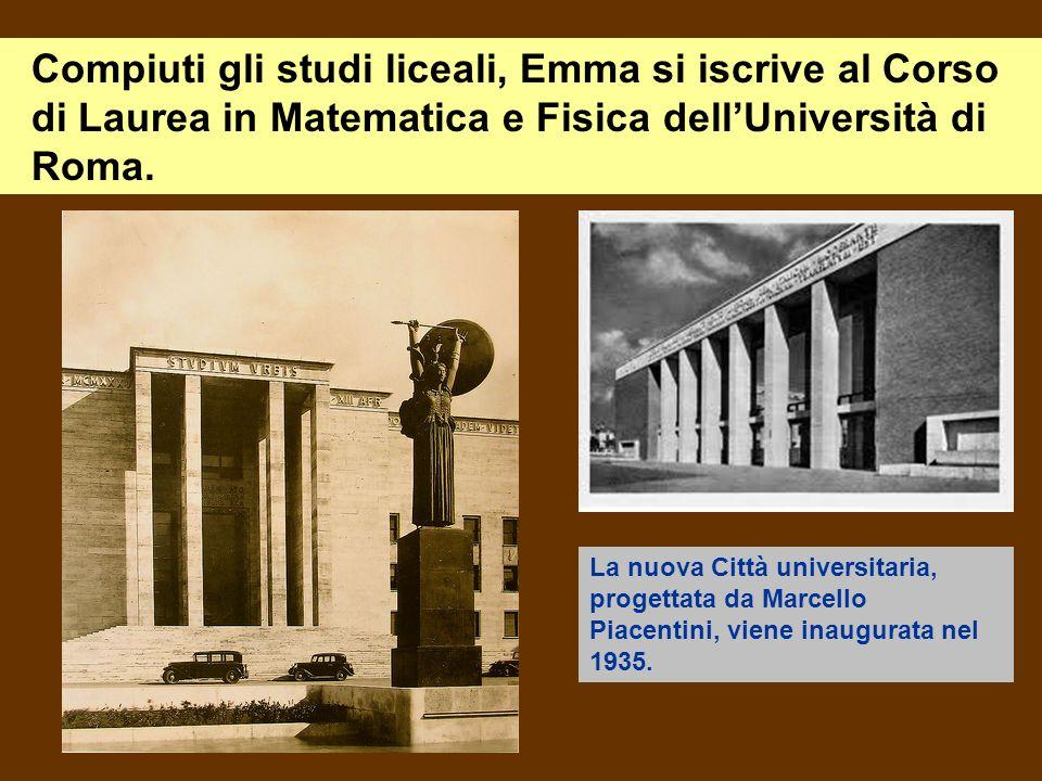 Compiuti gli studi liceali, Emma si iscrive al Corso di Laurea in Matematica e Fisica dellUniversità di Roma. La nuova Città universitaria, progettata