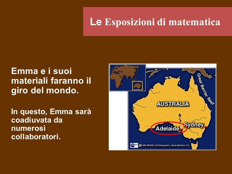 Emma e i suoi materiali faranno il giro del mondo. In questo, Emma sarà coadiuvata da numerosi collaboratori. Le Esposizioni di matematica