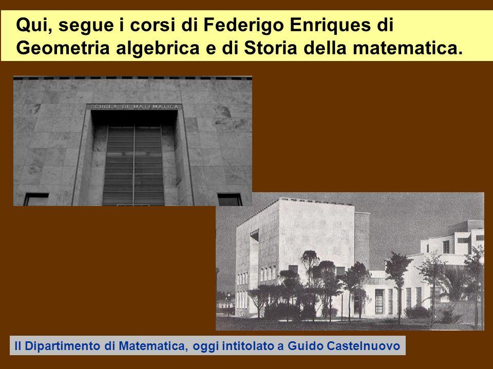Qui, segue i corsi di Federigo Enriques di Geometria algebrica e di Storia della matematica. Il Dipartimento di Matematica, oggi intitolato a Guido Ca
