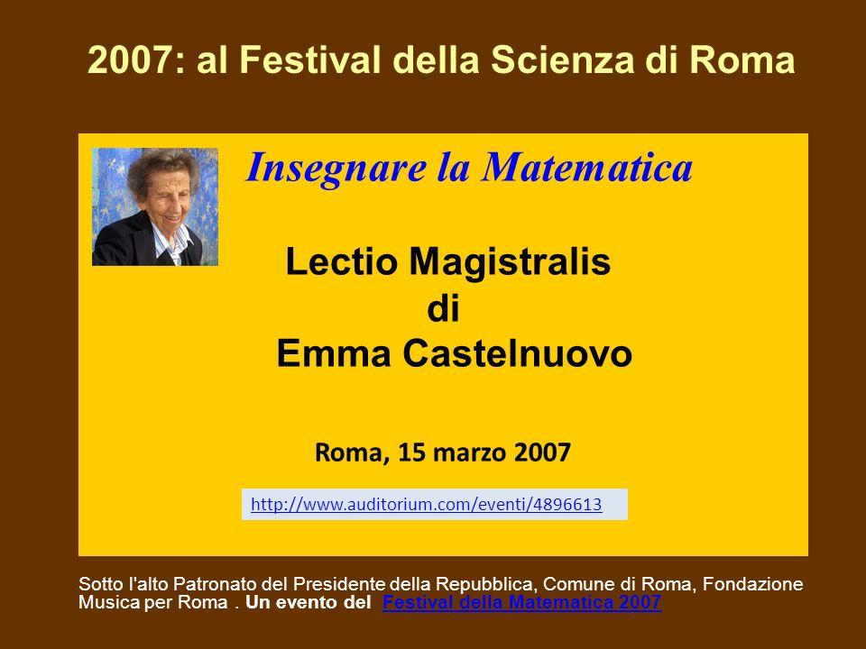 Insegnare la Matematica Lectio Magistralis di Emma Castelnuovo Roma, 15 marzo 2007 Sotto l'alto Patronato del Presidente della Repubblica, Comune di R