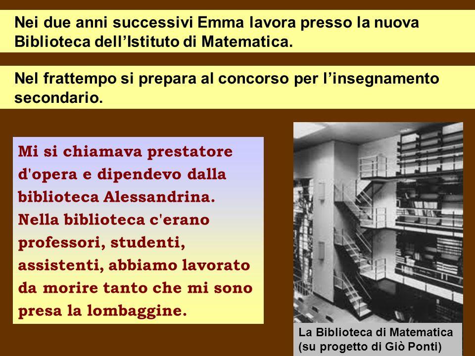 Nei due anni successivi Emma lavora presso la nuova Biblioteca dellIstituto di Matematica. Nel frattempo si prepara al concorso per linsegnamento seco