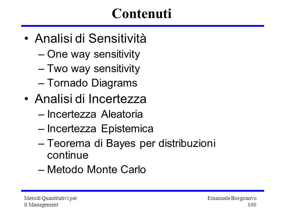 Emanuele Borgonovo 101 Metodi Quantitativi per il Management Analisi di Sensitività Per sensitività o sensibilità si intende il cambiamento del risultato (output) in funzione del cambiamento di uno dei parametri del modello (input) Tipi più semplici di analisi di sensitività: –one way sensitivity –two way sensitivity –Tornado diagrams