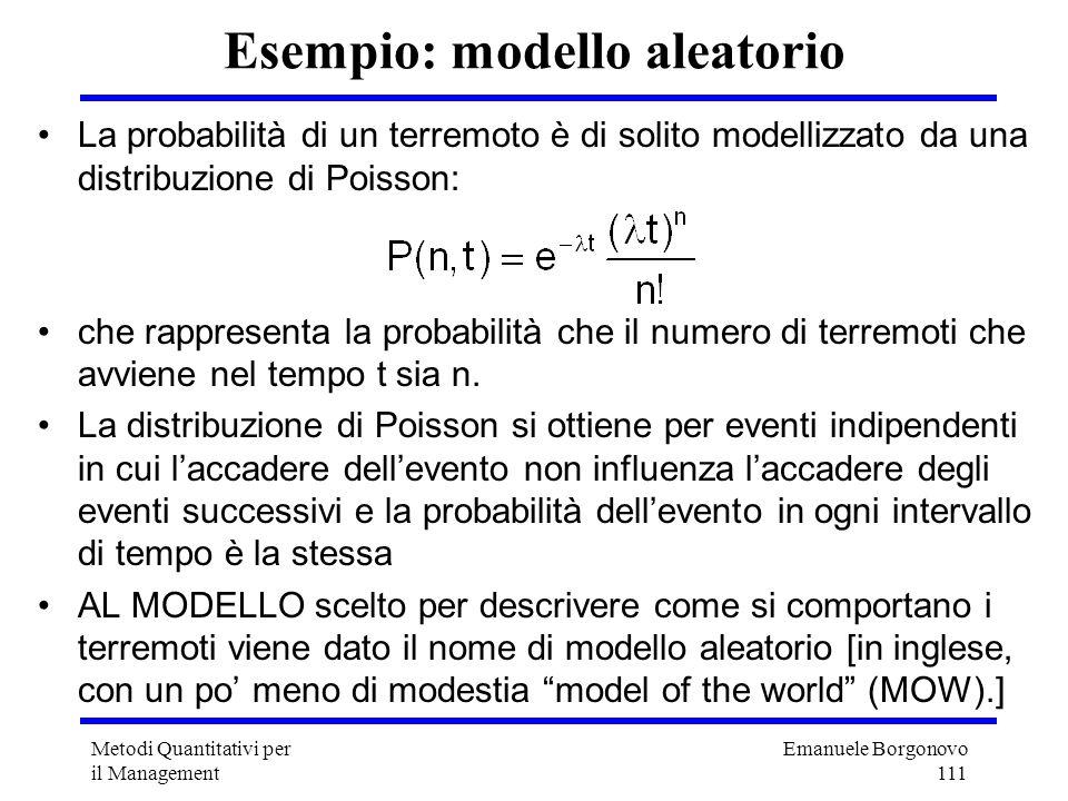 Emanuele Borgonovo 111 Metodi Quantitativi per il Management Esempio: modello aleatorio La probabilità di un terremoto è di solito modellizzato da una