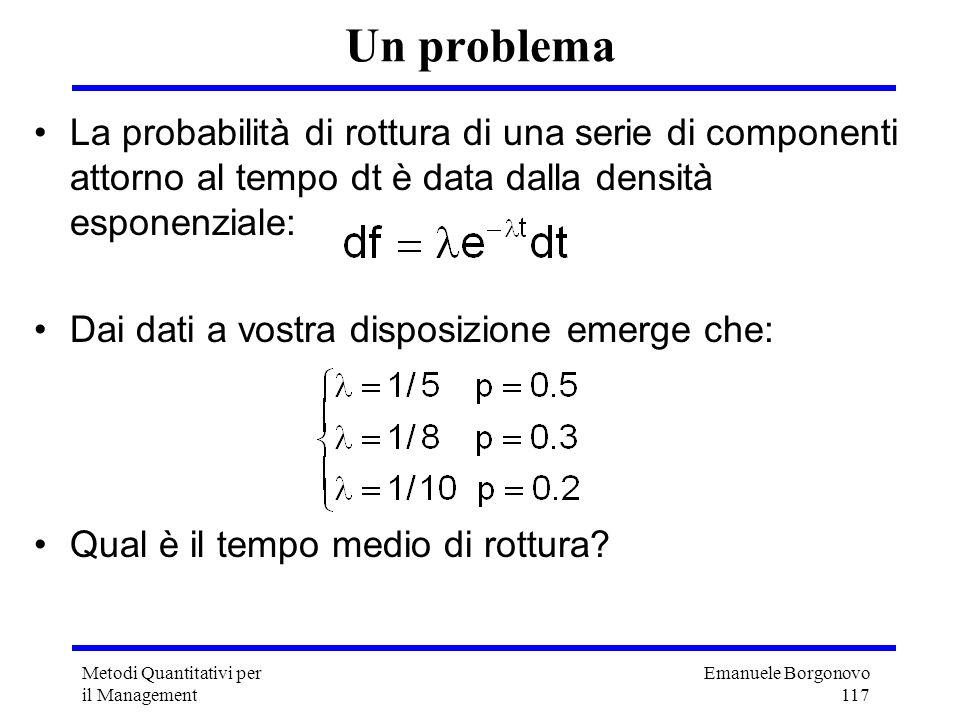 Emanuele Borgonovo 117 Metodi Quantitativi per il Management Un problema La probabilità di rottura di una serie di componenti attorno al tempo dt è da