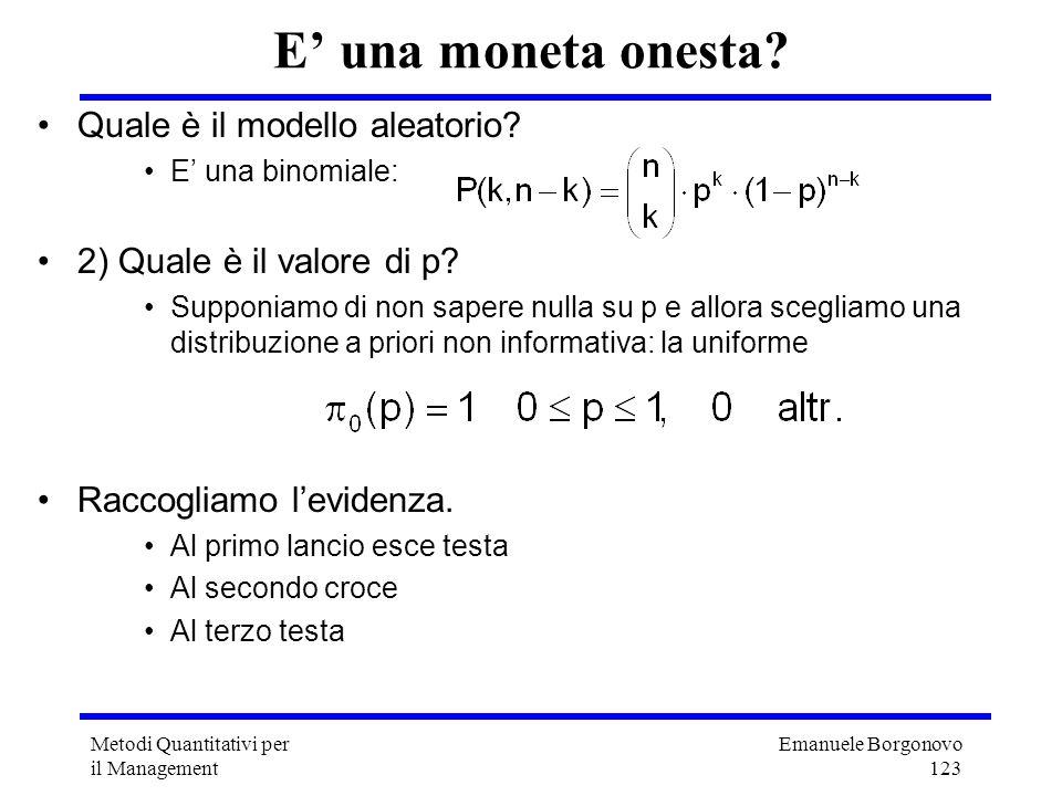 Emanuele Borgonovo 123 Metodi Quantitativi per il Management E una moneta onesta? Quale è il modello aleatorio? E una binomiale: 2) Quale è il valore