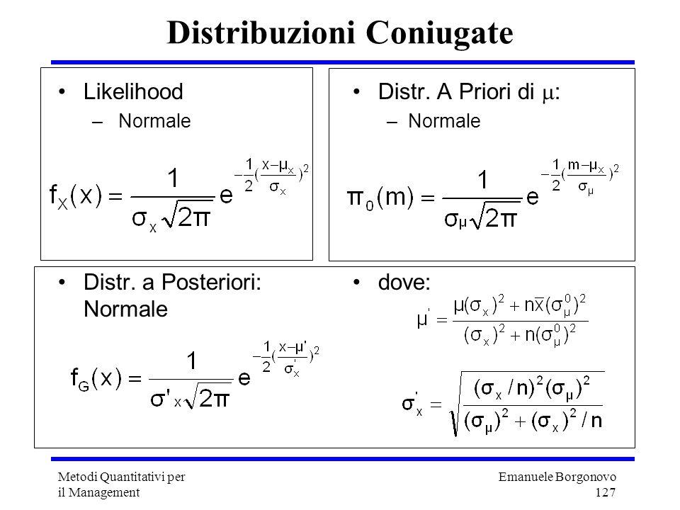 Emanuele Borgonovo 127 Metodi Quantitativi per il Management Distribuzioni Coniugate Likelihood – Normale Distr. a Posteriori: Normale Distr. A Priori