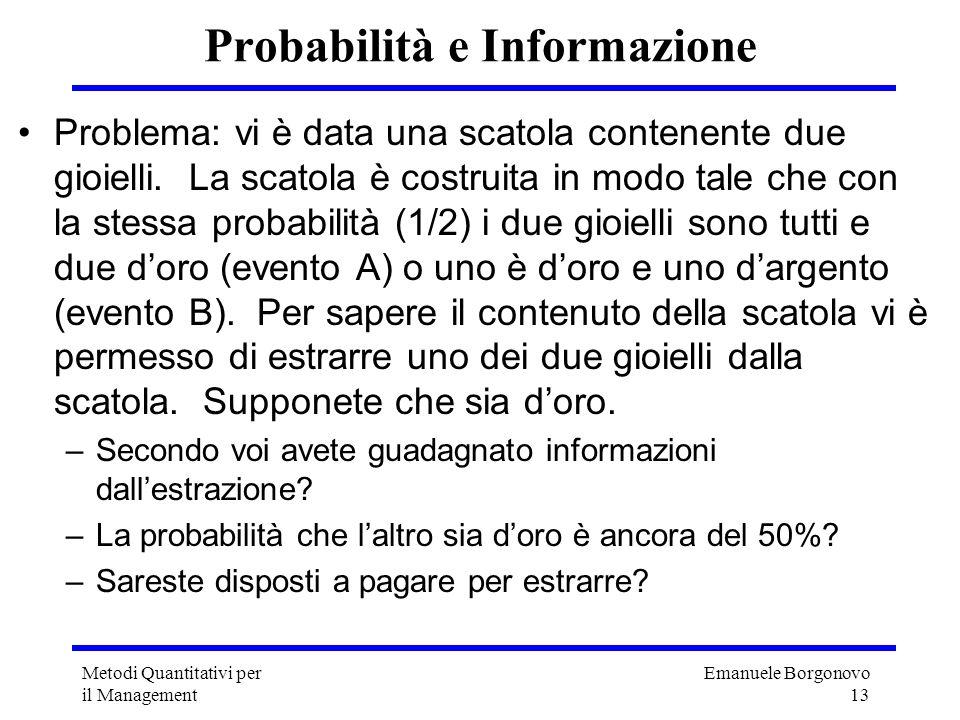 Emanuele Borgonovo 13 Metodi Quantitativi per il Management Probabilità e Informazione Problema: vi è data una scatola contenente due gioielli. La sca