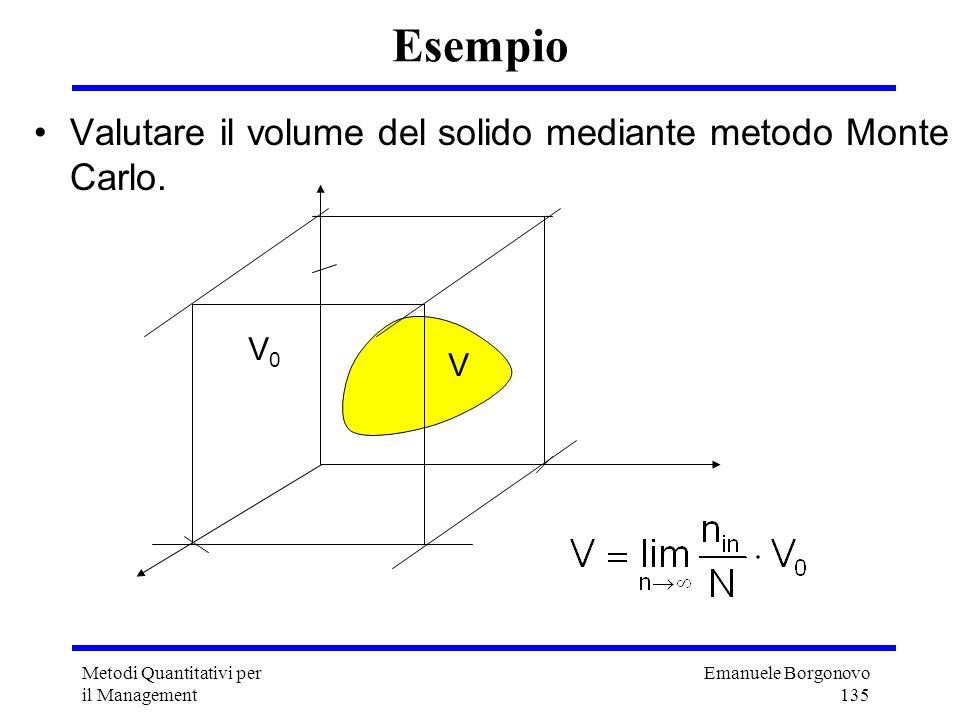 Emanuele Borgonovo 135 Metodi Quantitativi per il Management Esempio Valutare il volume del solido mediante metodo Monte Carlo. V V0V0