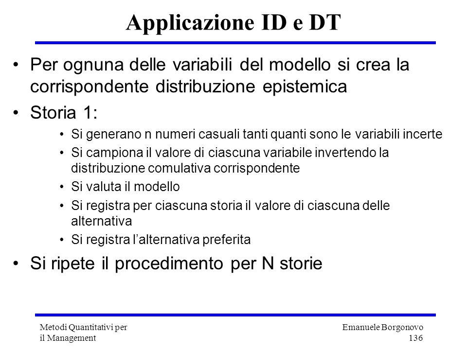 Emanuele Borgonovo 136 Metodi Quantitativi per il Management Applicazione ID e DT Per ognuna delle variabili del modello si crea la corrispondente dis