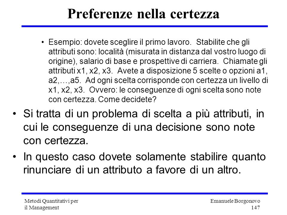 Emanuele Borgonovo 147 Metodi Quantitativi per il Management Preferenze nella certezza Esempio: dovete sceglire il primo lavoro. Stabilite che gli att
