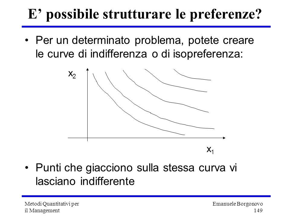 Emanuele Borgonovo 149 Metodi Quantitativi per il Management E possibile strutturare le preferenze? Per un determinato problema, potete creare le curv
