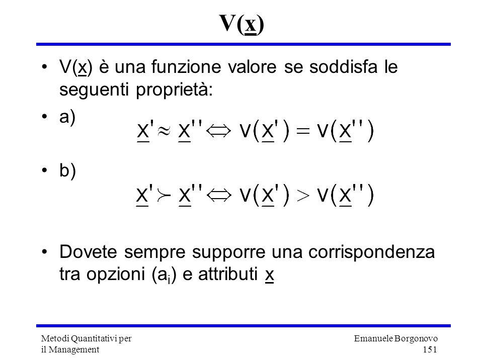 Emanuele Borgonovo 151 Metodi Quantitativi per il Management V(x) V(x) è una funzione valore se soddisfa le seguenti proprietà: a) b) Dovete sempre su
