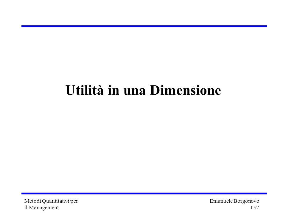 Emanuele Borgonovo 157 Metodi Quantitativi per il Management Utilità in una Dimensione