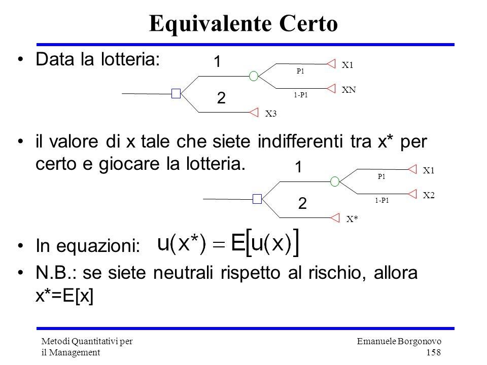 Emanuele Borgonovo 158 Metodi Quantitativi per il Management Equivalente Certo Data la lotteria: il valore di x tale che siete indifferenti tra x* per