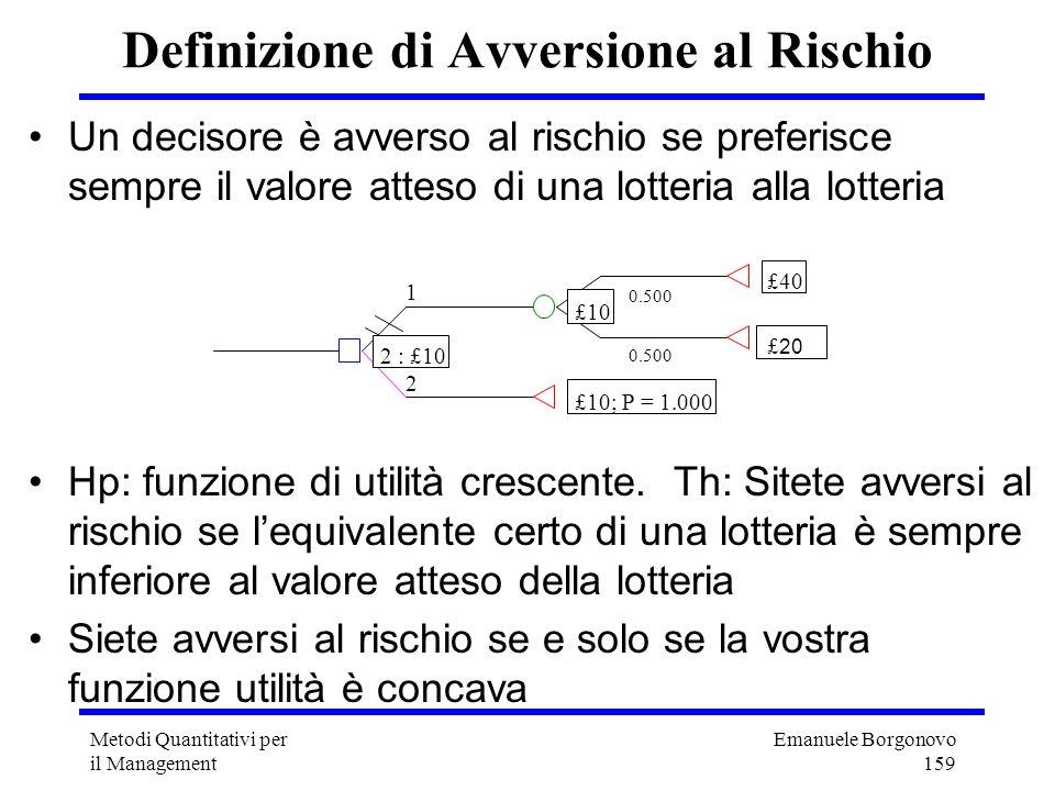Emanuele Borgonovo 159 Metodi Quantitativi per il Management Definizione di Avversione al Rischio Un decisore è avverso al rischio se preferisce sempr