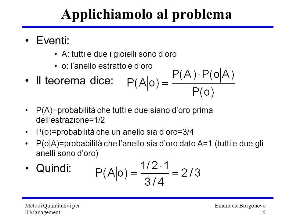 Emanuele Borgonovo 16 Metodi Quantitativi per il Management Applichiamolo al problema Eventi: A: tutti e due i gioielli sono doro o: lanello estratto