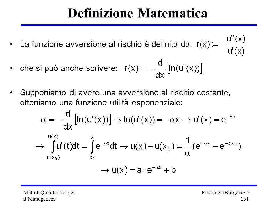 Emanuele Borgonovo 161 Metodi Quantitativi per il Management Definizione Matematica La funzione avversione al rischio è definita da: che si può anche