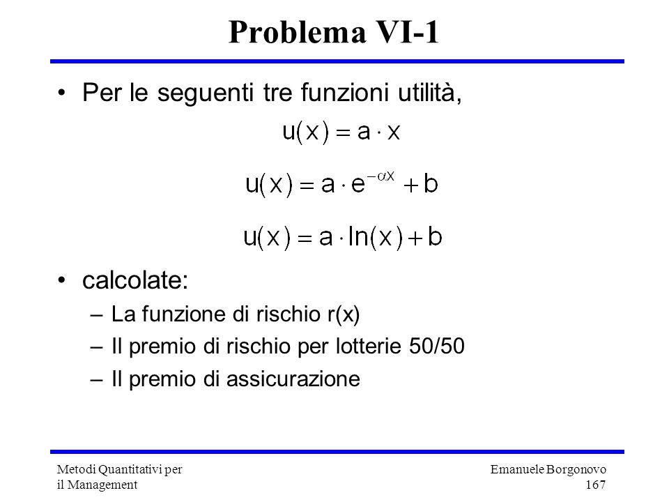 Emanuele Borgonovo 167 Metodi Quantitativi per il Management Problema VI-1 Per le seguenti tre funzioni utilità, calcolate: –La funzione di rischio r(