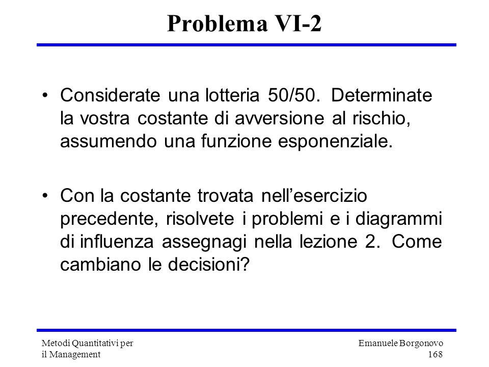 Emanuele Borgonovo 168 Metodi Quantitativi per il Management Problema VI-2 Considerate una lotteria 50/50. Determinate la vostra costante di avversion
