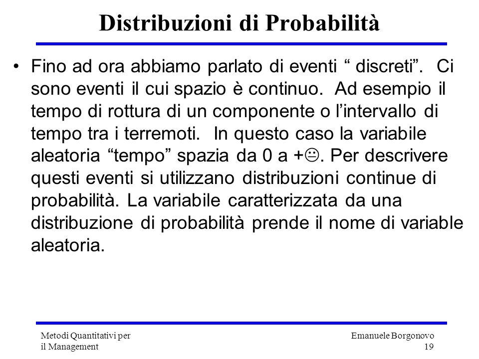 Emanuele Borgonovo 19 Metodi Quantitativi per il Management Distribuzioni di Probabilità Fino ad ora abbiamo parlato di eventi discreti. Ci sono event