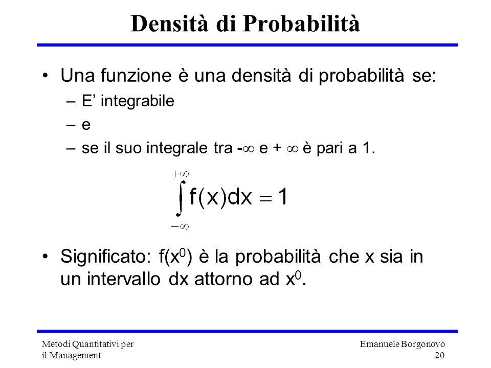 Emanuele Borgonovo 20 Metodi Quantitativi per il Management Densità di Probabilità Una funzione è una densità di probabilità se: –E integrabile –e–e –
