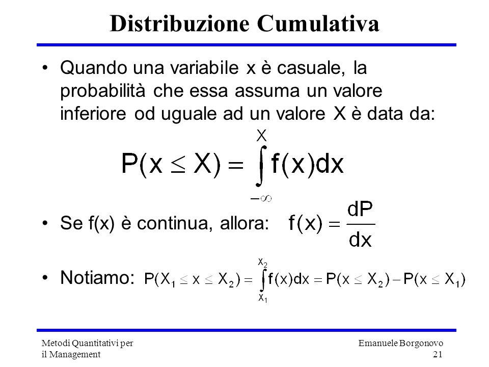 Emanuele Borgonovo 21 Metodi Quantitativi per il Management Distribuzione Cumulativa Quando una variabile x è casuale, la probabilità che essa assuma