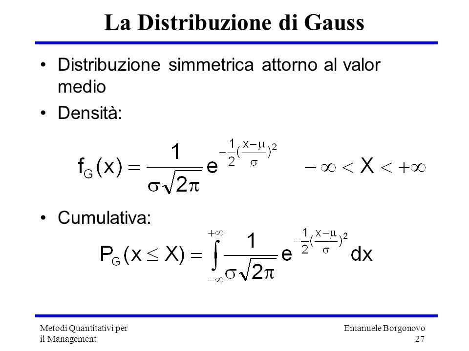 Emanuele Borgonovo 27 Metodi Quantitativi per il Management La Distribuzione di Gauss Distribuzione simmetrica attorno al valor medio Densità: Cumulat