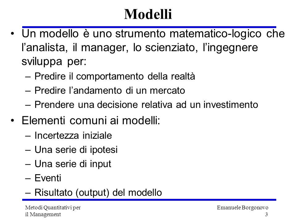 Emanuele Borgonovo 3 Metodi Quantitativi per il Management Modelli Un modello è uno strumento matematico-logico che lanalista, il manager, lo scienzia