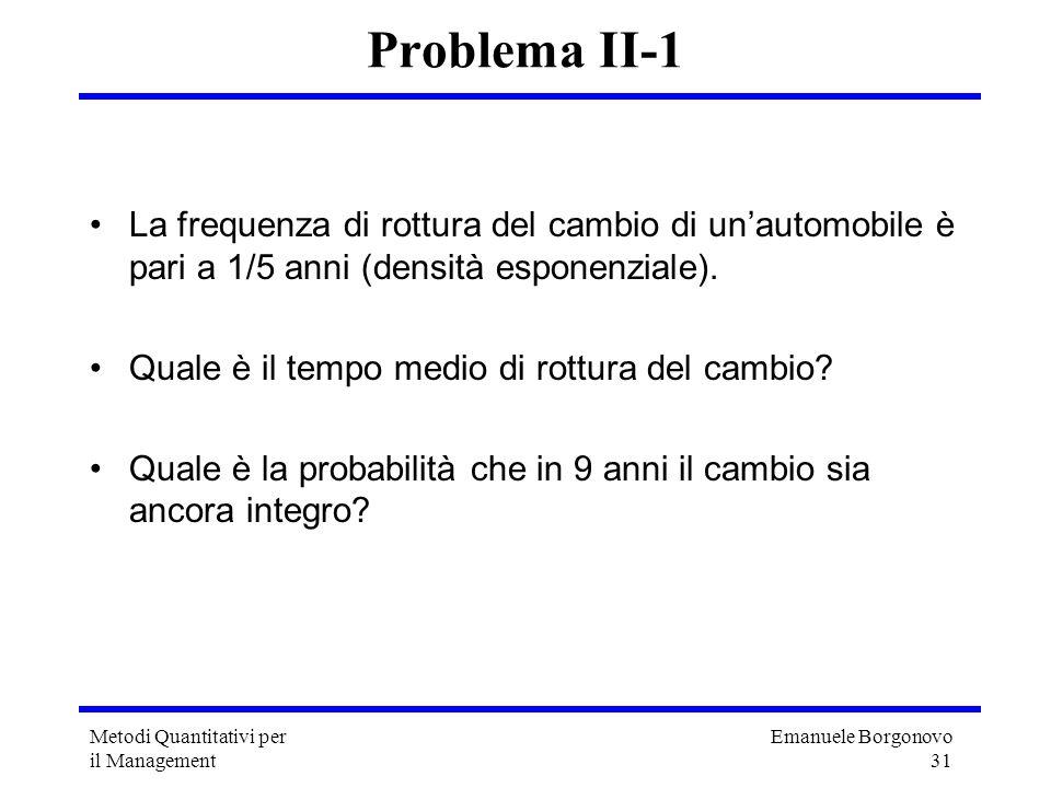 Emanuele Borgonovo 31 Metodi Quantitativi per il Management Problema II-1 La frequenza di rottura del cambio di unautomobile è pari a 1/5 anni (densit