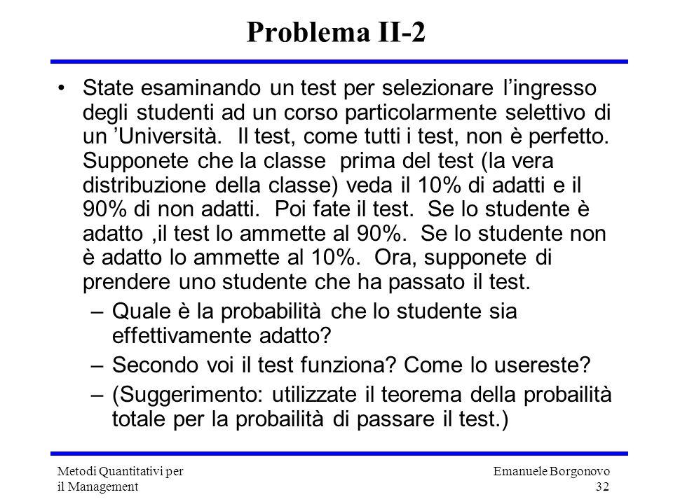 Emanuele Borgonovo 32 Metodi Quantitativi per il Management Problema II-2 State esaminando un test per selezionare lingresso degli studenti ad un cors