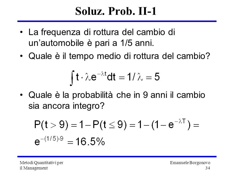 Emanuele Borgonovo 34 Metodi Quantitativi per il Management Soluz. Prob. II-1 La frequenza di rottura del cambio di unautomobile è pari a 1/5 anni. Qu