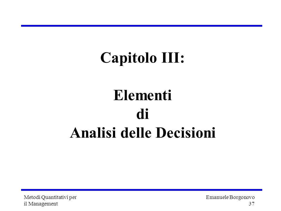 Emanuele Borgonovo 37 Metodi Quantitativi per il Management Capitolo III: Elementi di Analisi delle Decisioni