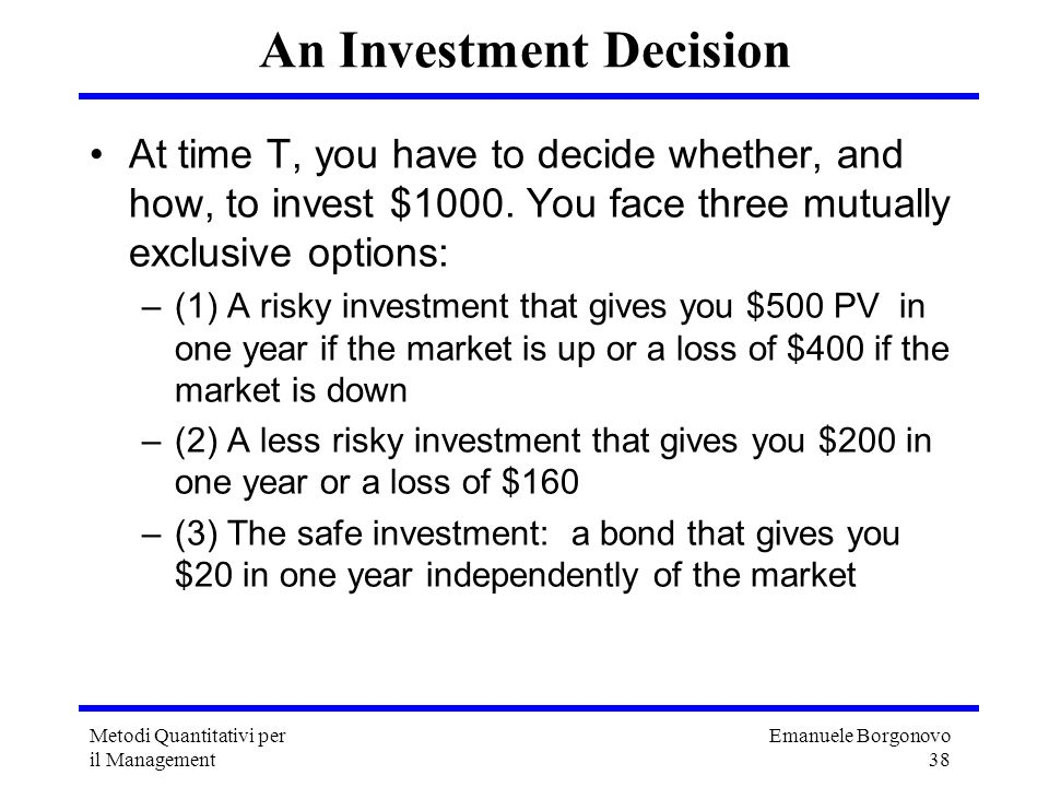 Emanuele Borgonovo 38 Metodi Quantitativi per il Management An Investment Decision At time T, you have to decide whether, and how, to invest $1000. Yo