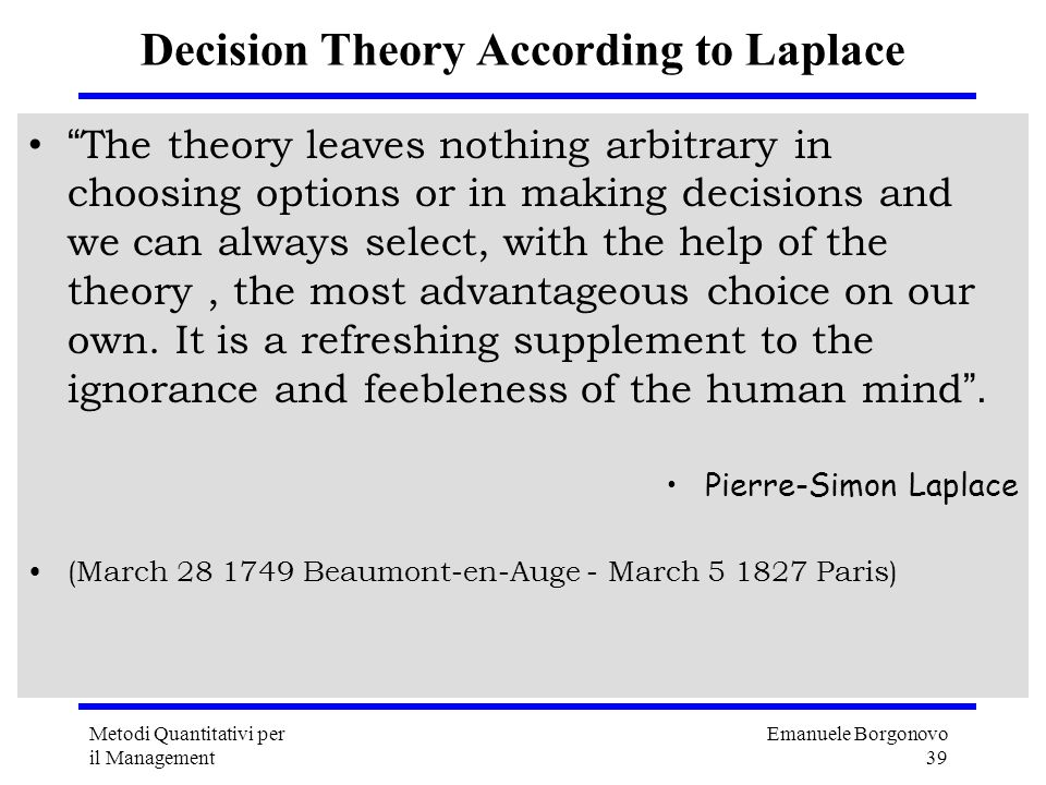Emanuele Borgonovo 39 Metodi Quantitativi per il Management Decision Theory According to Laplace The theory leaves nothing arbitrary in choosing optio