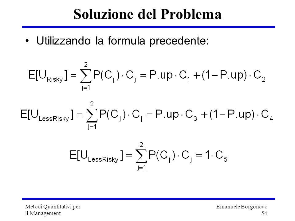 Emanuele Borgonovo 54 Metodi Quantitativi per il Management Soluzione del Problema Utilizzando la formula precedente: