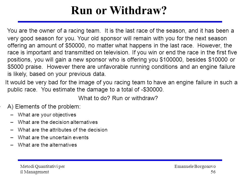 Emanuele Borgonovo 56 Metodi Quantitativi per il Management Run or Withdraw? You are the owner of a racing team. It is the last race of the season, an