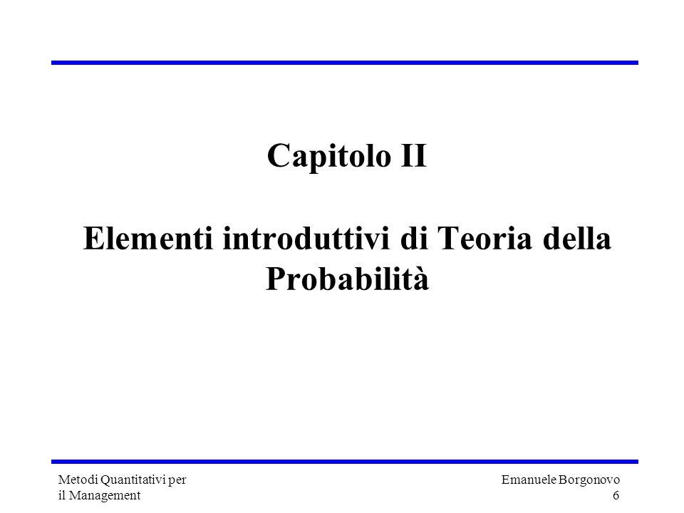 Emanuele Borgonovo 6 Metodi Quantitativi per il Management Capitolo II Elementi introduttivi di Teoria della Probabilità