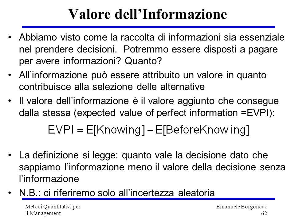 Emanuele Borgonovo 62 Metodi Quantitativi per il Management Valore dellInformazione Abbiamo visto come la raccolta di informazioni sia essenziale nel