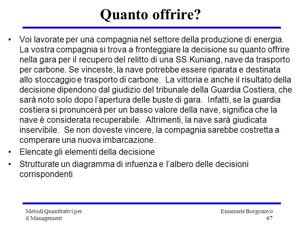 Emanuele Borgonovo 67 Metodi Quantitativi per il Management Quanto offrire? Voi lavorate per una compagnia nel settore della produzione di energia. La