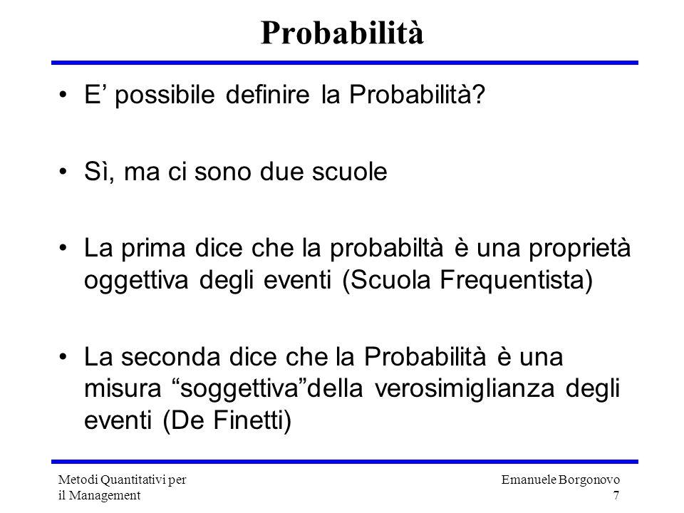 Emanuele Borgonovo 7 Metodi Quantitativi per il Management Probabilità E possibile definire la Probabilità? Sì, ma ci sono due scuole La prima dice ch