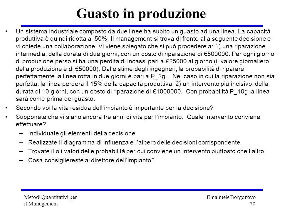 Emanuele Borgonovo 70 Metodi Quantitativi per il Management Guasto in produzione Un sistema industriale composto da due linee ha subito un guasto ad u