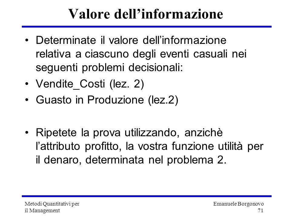 Emanuele Borgonovo 71 Metodi Quantitativi per il Management Valore dellinformazione Determinate il valore dellinformazione relativa a ciascuno degli e