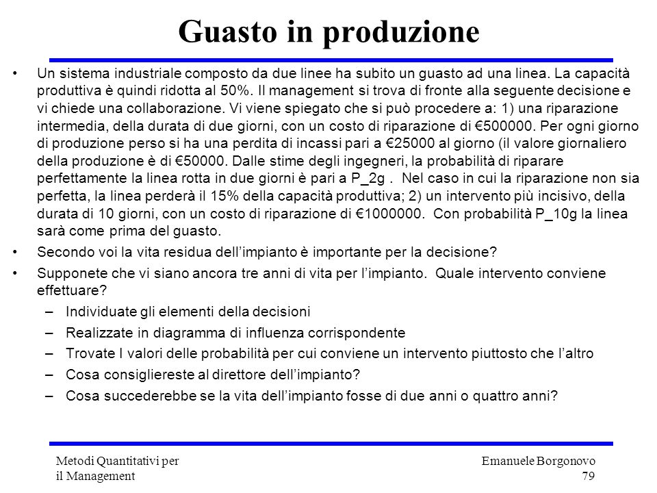 Emanuele Borgonovo 79 Metodi Quantitativi per il Management Guasto in produzione Un sistema industriale composto da due linee ha subito un guasto ad u