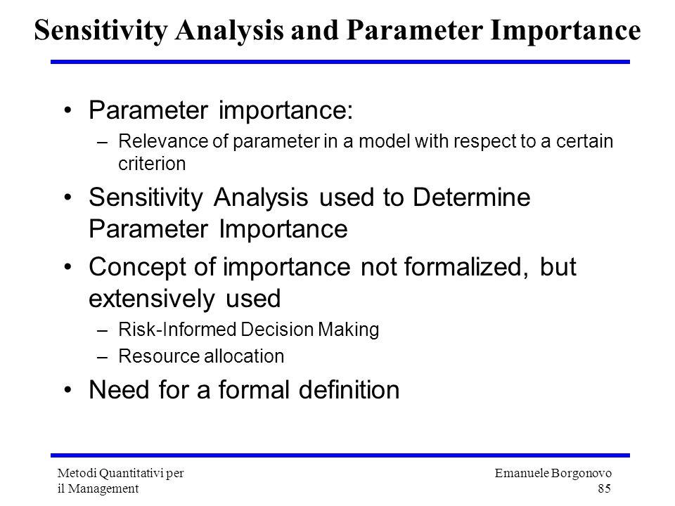 Emanuele Borgonovo 85 Metodi Quantitativi per il Management Sensitivity Analysis and Parameter Importance Parameter importance: –Relevance of paramete