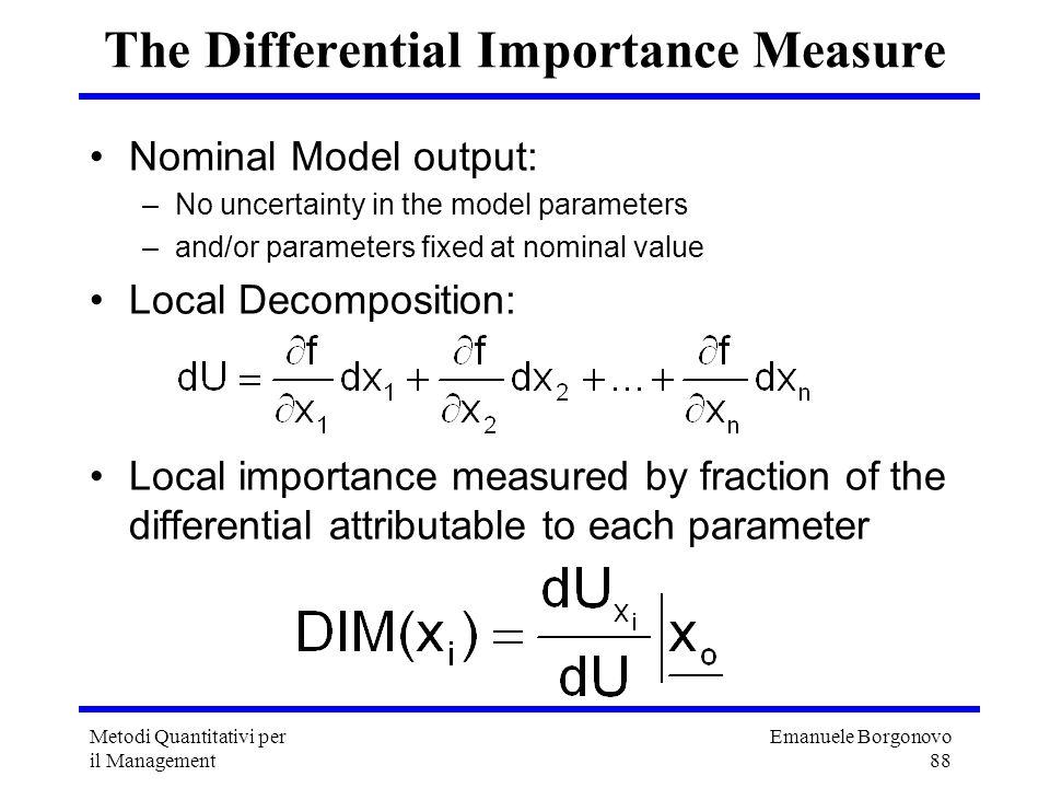 Emanuele Borgonovo 88 Metodi Quantitativi per il Management The Differential Importance Measure Nominal Model output: –No uncertainty in the model par